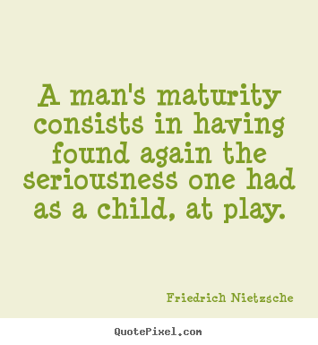 Quotes about inspirational - A man's maturity consists in having found again the seriousness..