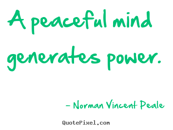 A peaceful mind generates power. Norman Vincent Peale  inspirational sayings