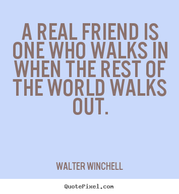 Inspirational quotes - A real friend is one who walks in when the rest of the world walks..