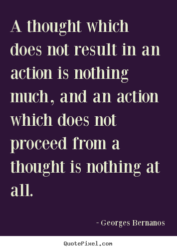 Inspirational quote - A thought which does not result in an action is nothing much, and..