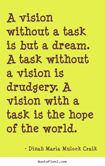 A vision without a task is but a dream. a task without a vision.. Dinah Maria Mulock Craik top inspirational quotes