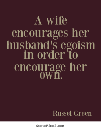 Inspirational Quote A Wife Encourages Her Husbands Egoism In Order