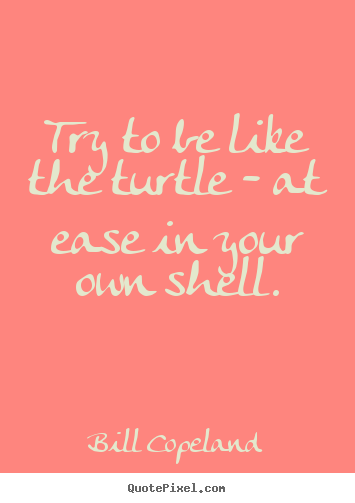 Quotes about inspirational - Try to be like the turtle - at ease in your own shell.