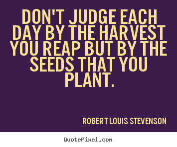 Robert Louis Stevenson picture quote - Don't judge each day by the harvest you reap.. - Inspirational quote