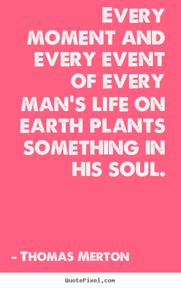 Make picture quotes about inspirational - Every moment and every event of every man's life on earth plants..