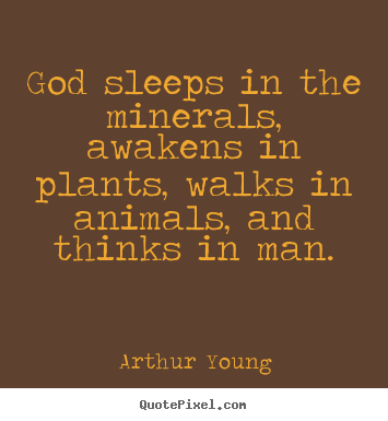 God sleeps in the minerals, awakens in plants, walks in animals, and.. Arthur Young  inspirational quotes