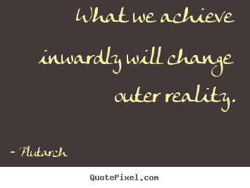Inspirational quote - What we achieve inwardly will change outer reality.