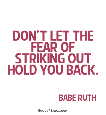 Don't let the fear of striking out hold you back. Babe Ruth  inspirational quotes
