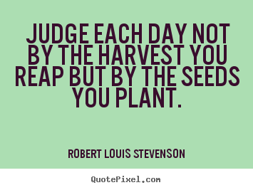 Inspirational quotes - Judge each day not by the harvest you reap but by the seeds you..