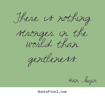 Quote about inspirational - There is nothing stronger in the world than gentleness.