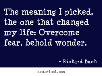 The meaning i picked, the one that changed my life: overcome.. Richard Bach top inspirational quotes