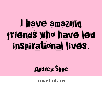 Quotes about inspirational - I have amazing friends who have led inspirational lives.