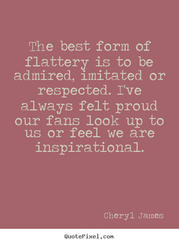 Inspirational quotes - The best form of flattery is to be admired,..