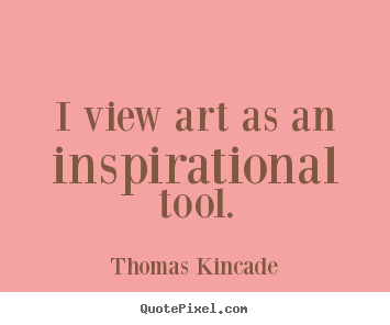 Thomas Kincade image quotes - I view art as an inspirational tool. - Inspirational quotes