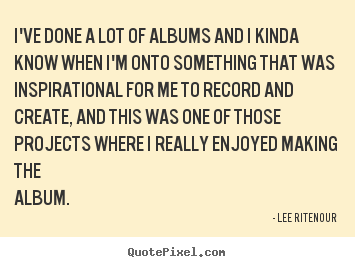 Inspirational quote - I've done a lot of albums and i kinda know..