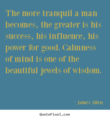 Inspirational quotes - The more tranquil a man becomes, the greater is his success,..