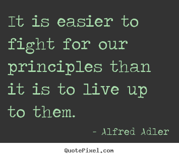 Alfred Adler picture quote - It is easier to fight for our principles.. - Inspirational quotes
