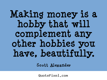 making money is a hobby that will complement any scott