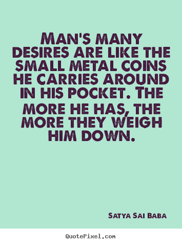Man's many desires are like the small metal coins.. Satya Sai Baba popular inspirational quotes