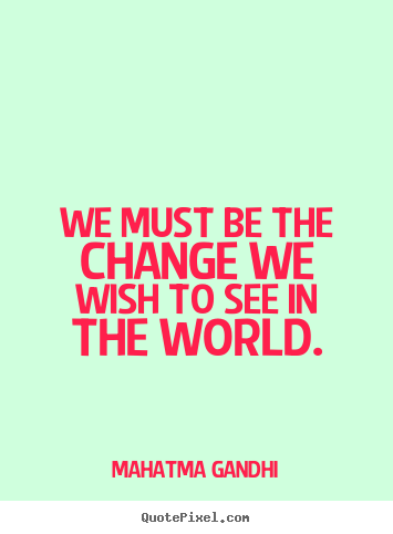 inspirational quote we must be the change we wish to see
