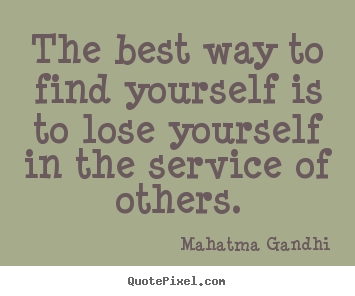 Inspirational quotes - The best way to find yourself is to lose yourself in the service of..