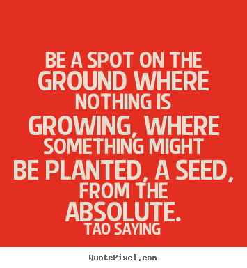 Inspirational quotes - Be a spot on the ground where nothing is growing,..