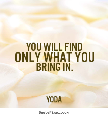 Inspirational quote - You will find only what you bring in.