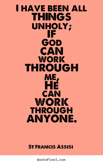 Inspirational quote - I have been all things unholy; if god can work through..