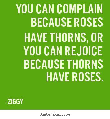 Quotes about inspirational - You can complain because roses have thorns, or you can rejoice because..