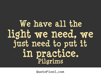 We have all the light we need, we just need to put it in practice. Pilgrims  inspirational quotes
