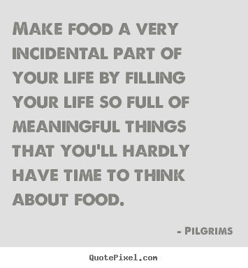 Make food a very incidental part of your life by.. Pilgrims good inspirational quotes