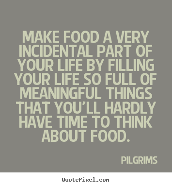 Make food a very incidental part of your life by filling your.. Pilgrims great inspirational sayings