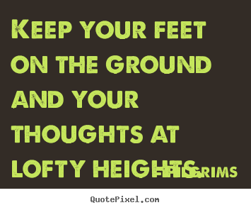 Diy photo quote about inspirational - Keep your feet on the ground and your thoughts at lofty heights.