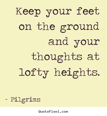 How to make picture quotes about inspirational - Keep your feet on the ground and your thoughts at lofty..