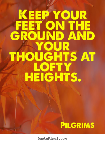 Quotes about inspirational - Keep your feet on the ground and your thoughts at lofty heights.