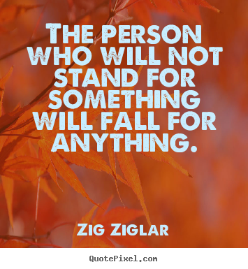 The person who will not stand for something will.. Zig Ziglar top inspirational quotes