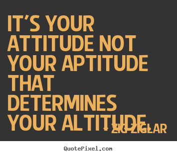 Zig Ziglar picture quote - It's your attitude not your aptitude that determines your altitude. - Inspirational quotes