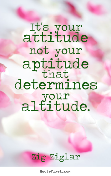 Zig Ziglar photo quote - It's your attitude not your aptitude that determines your altitude. - Inspirational quotes