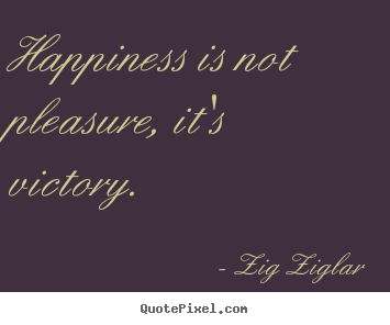 Inspirational quotes - Happiness is not pleasure, it's victory.