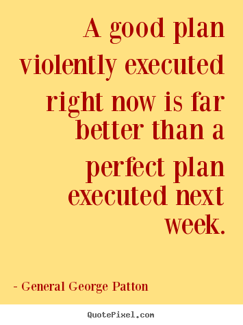 Inspirational quotes - A good plan violently executed right now is far better than a perfect..