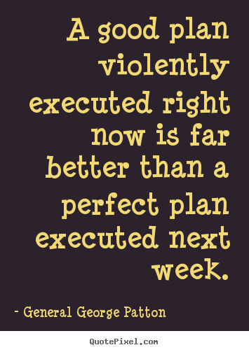 General George Patton picture quotes - A good plan violently executed right now is far better than a perfect.. - Inspirational sayings