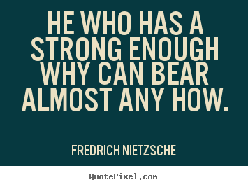 Create image quote about inspirational - He who has a strong enough why can bear almost any how.