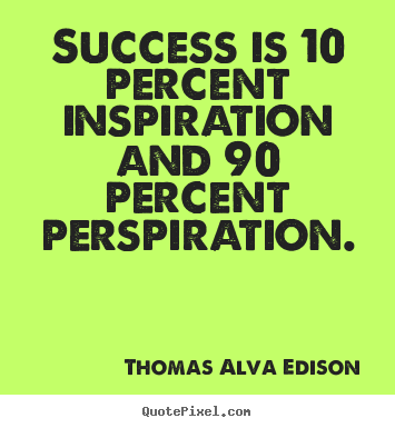 Inspirational sayings - Success is 10 percent inspiration and 90 percent perspiration.