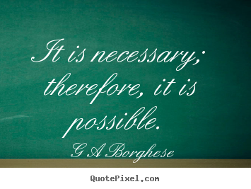 G A Borghese picture quotes - It is necessary; therefore, it is possible. - Inspirational quotes