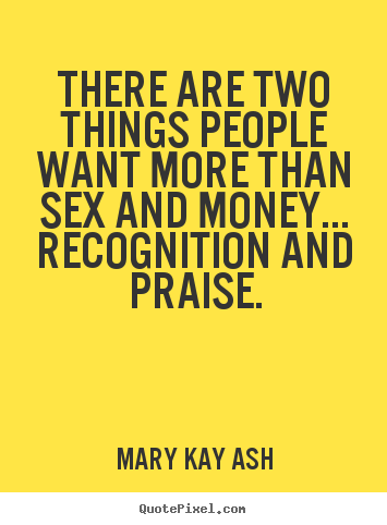 There are two things people want more than sex.. Mary Kay Ash famous inspirational sayings