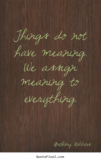 Sayings about inspirational - Things do not have meaning. we assign meaning to everything.