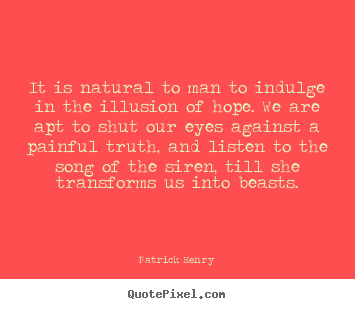 It is natural to man to indulge in the illusion of hope... Patrick Henry top inspirational quotes