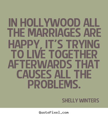In hollywood all the marriages are happy, it's trying to live.. Shelly Winters famous inspirational quotes