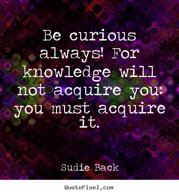 Inspirational quotes - Be curious always! for knowledge will not acquire you: you..