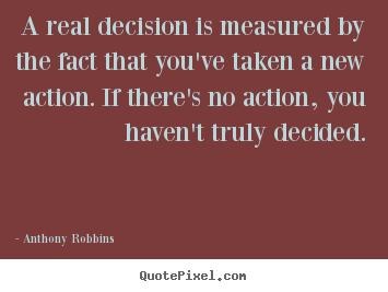 Anthony Robbins picture quotes - A real decision is measured by the fact that you've taken a new action... - Inspirational quotes